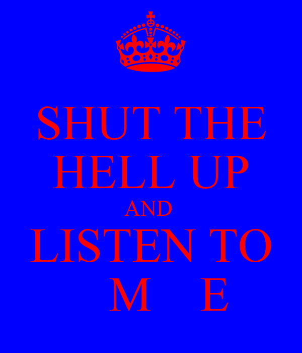 SHUT THE HELL UP AND  LISTEN TO    M    E