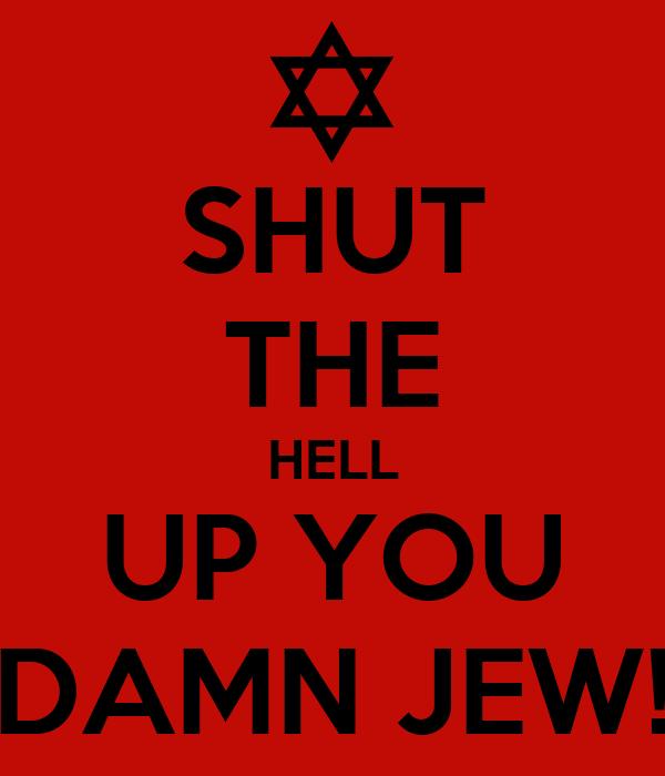 SHUT THE HELL UP YOU DAMN JEW!