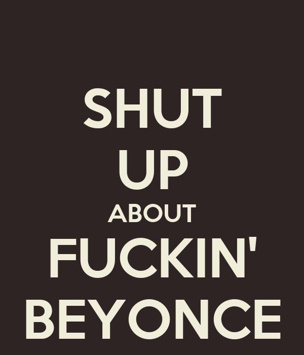 SHUT UP ABOUT FUCKIN' BEYONCE