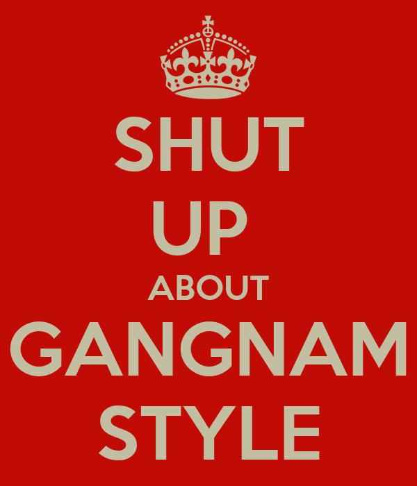 SHUT UP  ABOUT GANGNAM STYLE