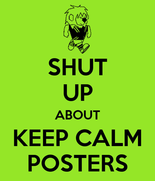 SHUT UP ABOUT KEEP CALM POSTERS