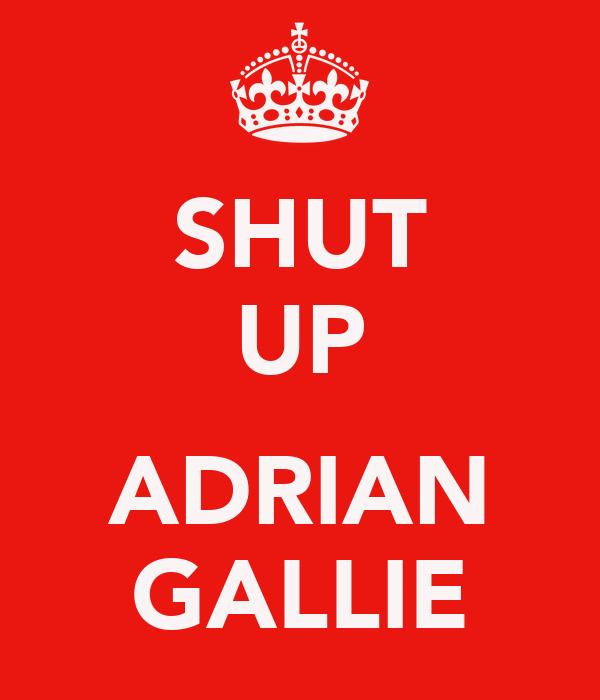 SHUT UP  ADRIAN GALLIE