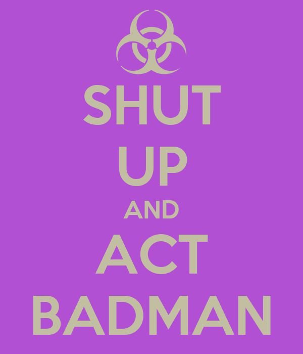 SHUT UP AND ACT BADMAN