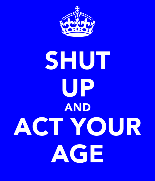 SHUT UP AND ACT YOUR AGE