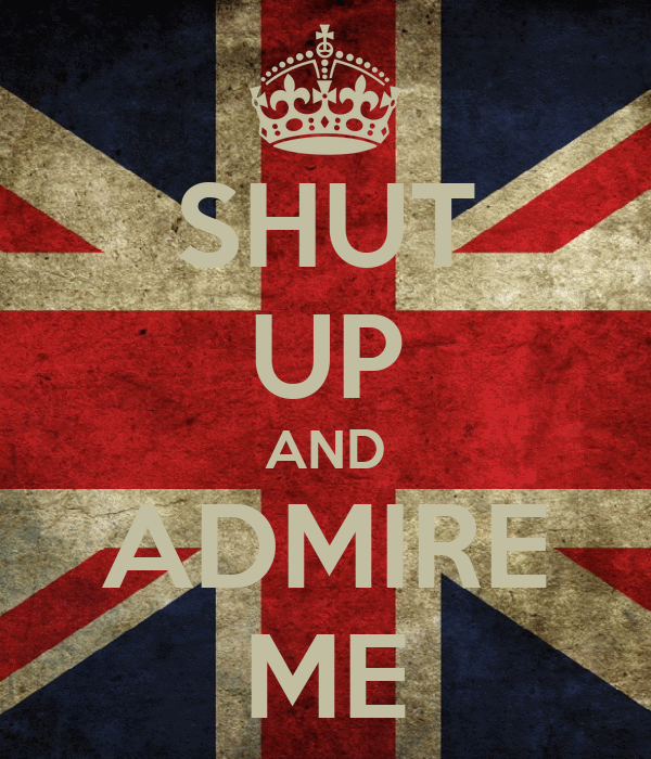 SHUT UP AND ADMIRE ME