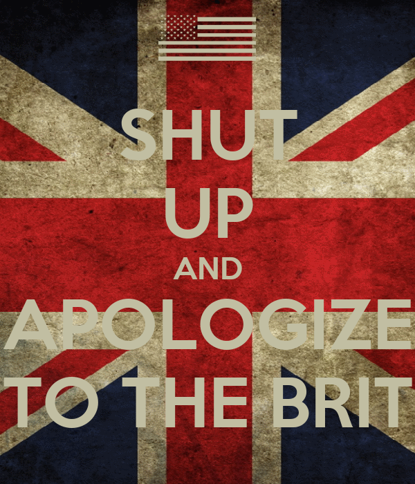 SHUT UP AND APOLOGIZE TO THE BRIT
