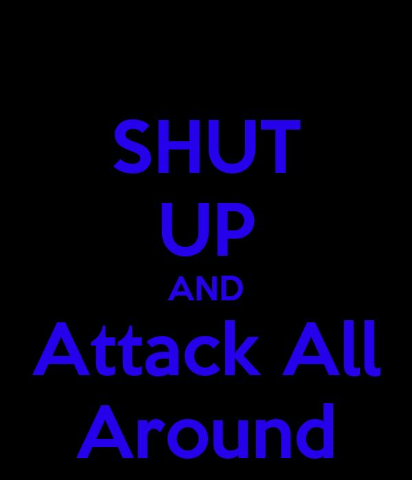 SHUT UP AND Attack All Around