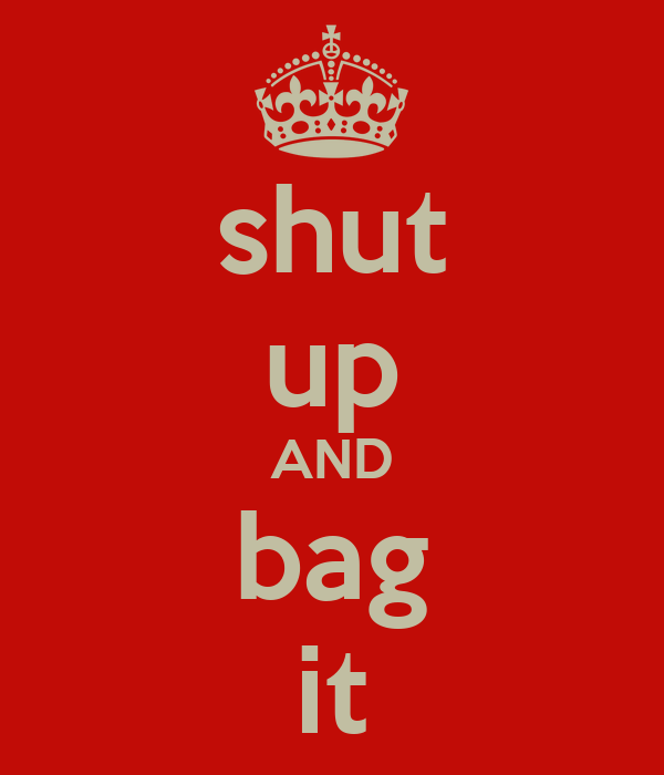 shut up AND bag it