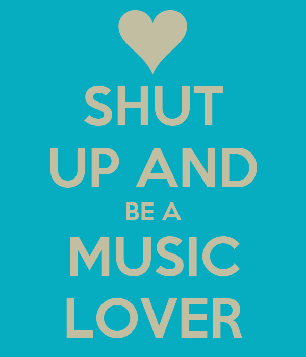 SHUT UP AND BE A MUSIC LOVER