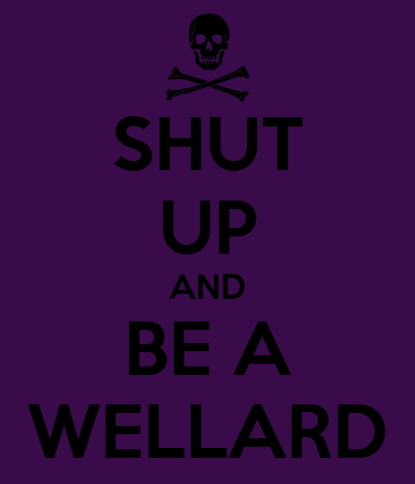 SHUT UP AND BE A WELLARD