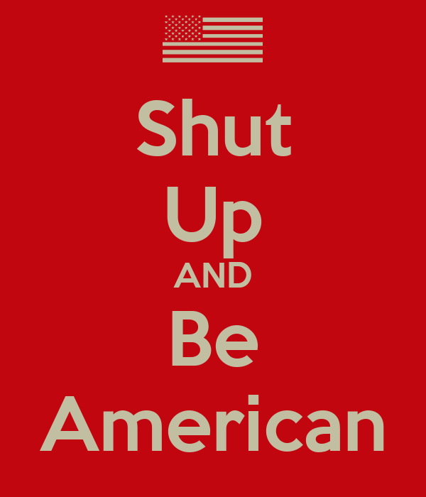 Shut Up AND Be American