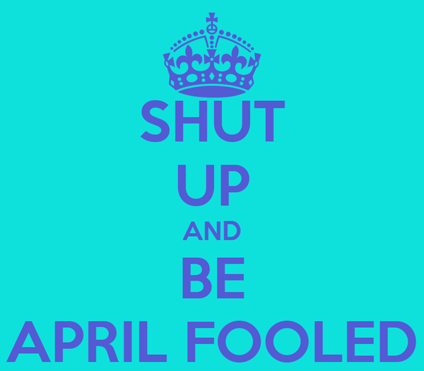 SHUT UP AND BE APRIL FOOLED