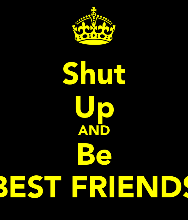 Shut Up AND Be BEST FRIENDS