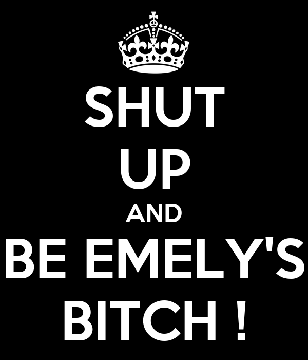 SHUT UP AND BE EMELY'S BITCH !