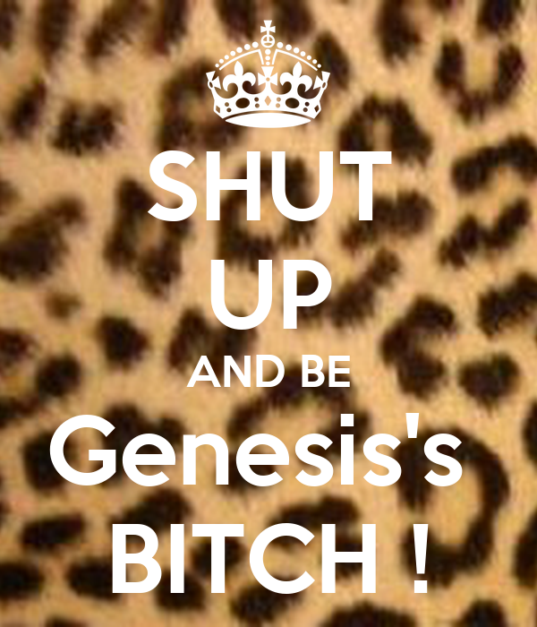 SHUT UP AND BE Genesis's  BITCH !