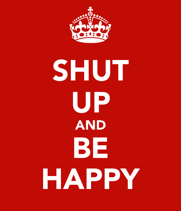 SHUT UP AND BE HAPPY