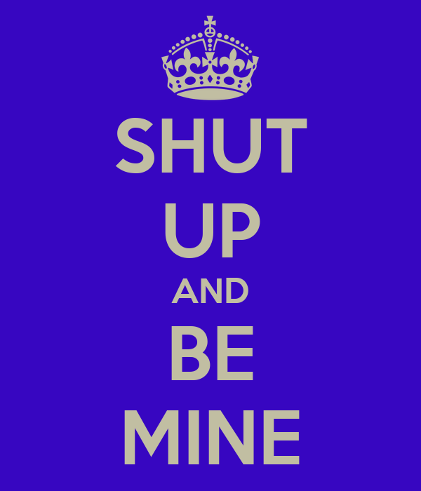 SHUT UP AND BE MINE