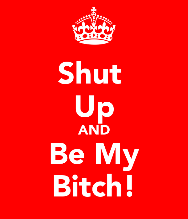 Shut  Up AND Be My Bitch!