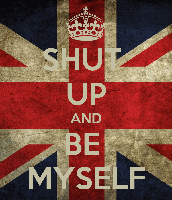 SHUT  UP AND BE  MYSELF
