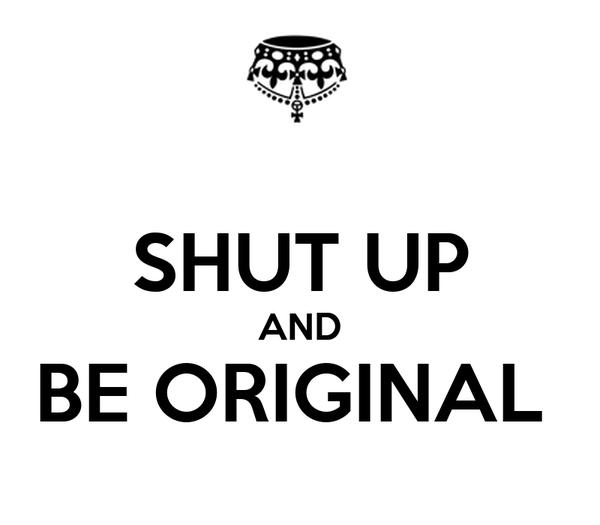 SHUT UP AND BE ORIGINAL