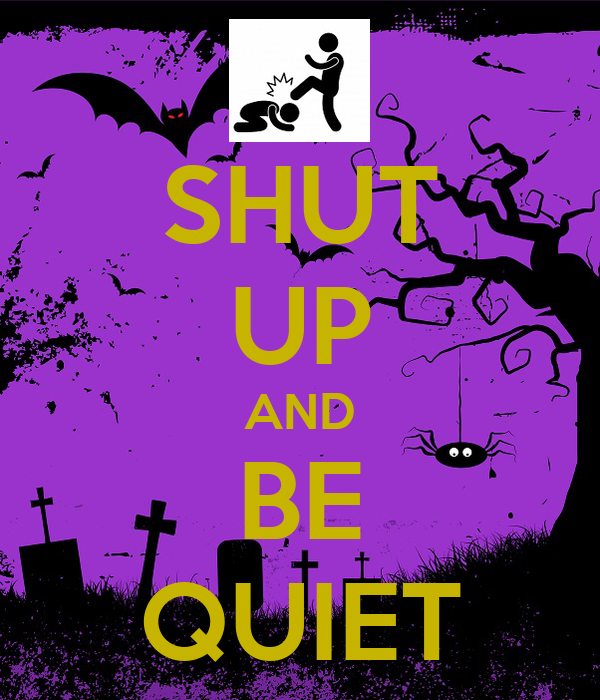 SHUT UP AND BE QUIET