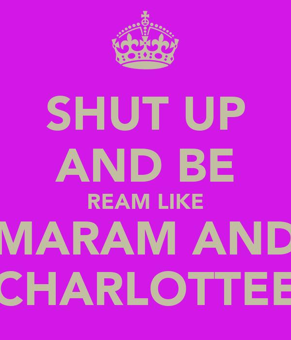SHUT UP AND BE REAM LIKE MARAM AND CHARLOTTEE