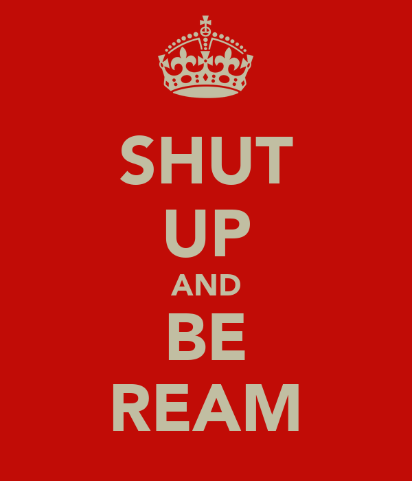 SHUT UP AND BE REAM