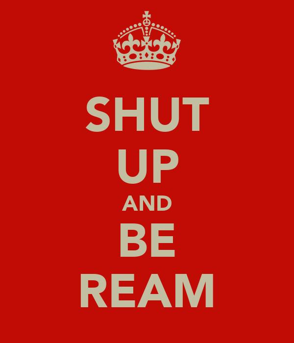 SHUT UP AND BE REAM