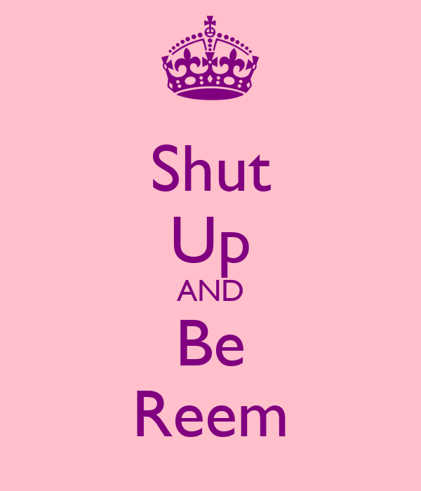 Shut Up AND Be Reem
