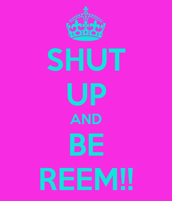 SHUT UP AND BE REEM!!