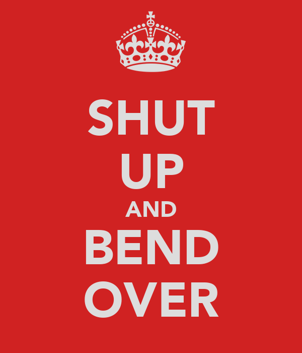 SHUT UP AND BEND OVER