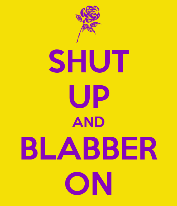 SHUT UP AND BLABBER ON