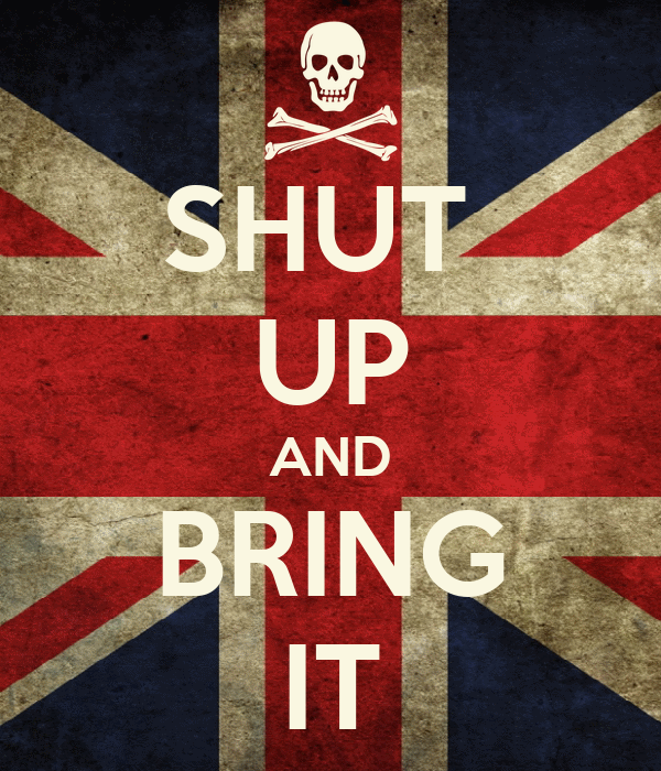 SHUT  UP AND BRING IT