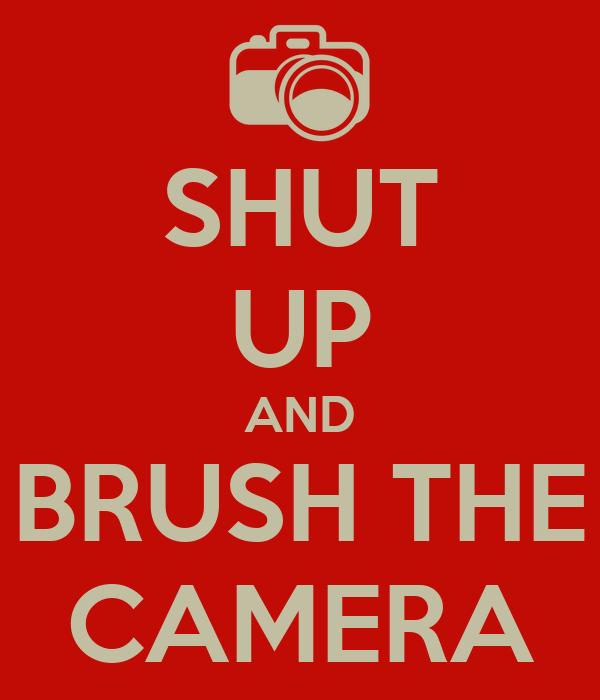 SHUT UP AND BRUSH THE CAMERA