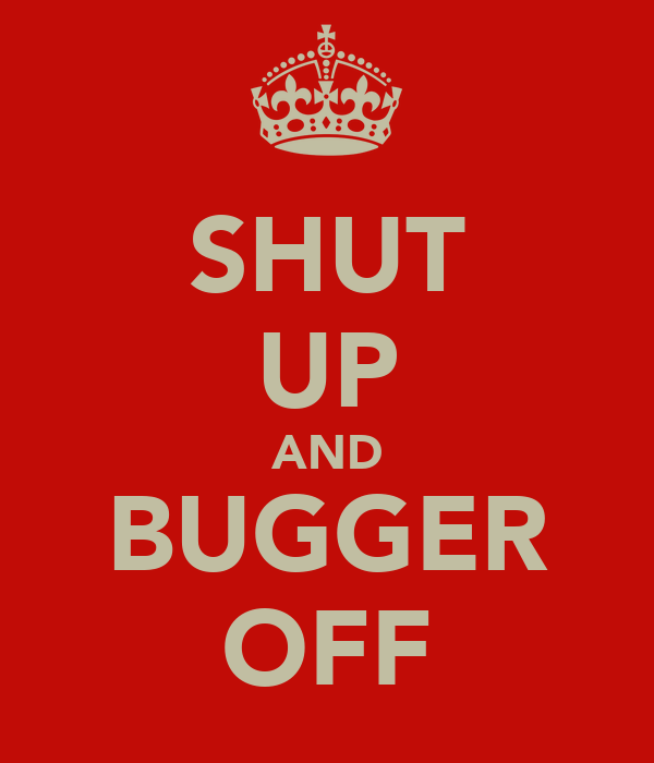 SHUT UP AND BUGGER OFF