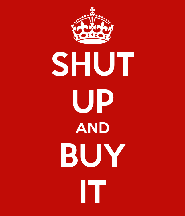 SHUT UP AND BUY IT