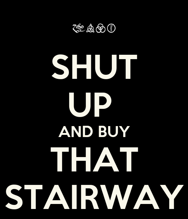 SHUT UP  AND BUY THAT STAIRWAY