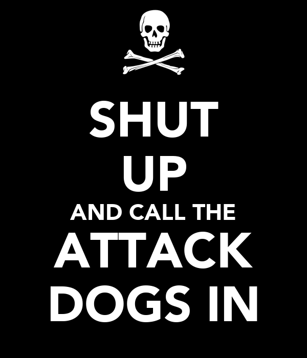 SHUT UP AND CALL THE ATTACK DOGS IN