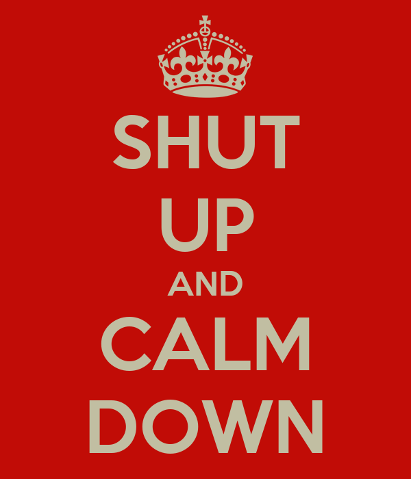SHUT UP AND CALM DOWN