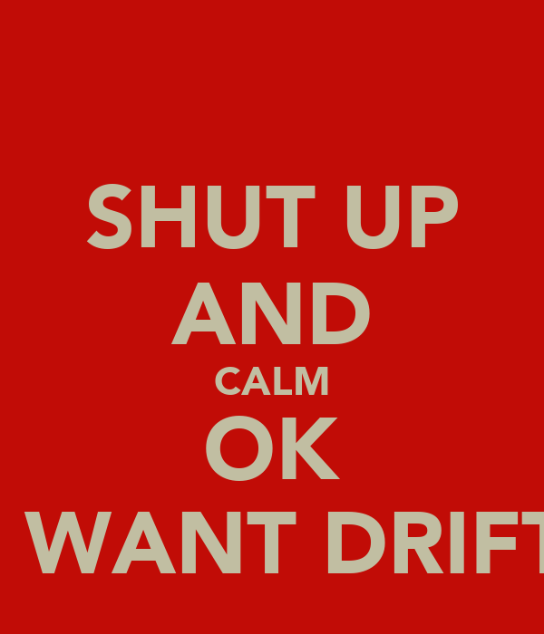 SHUT UP AND CALM OK I WANT DRIFT