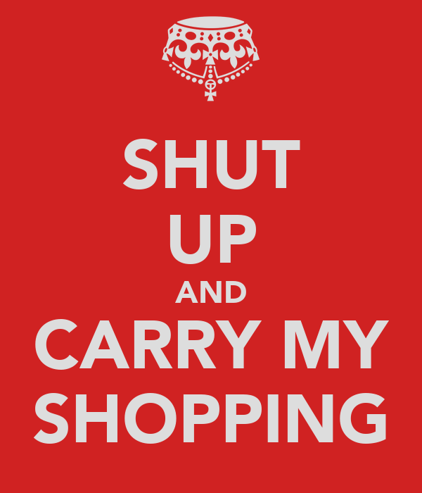 SHUT UP AND CARRY MY SHOPPING