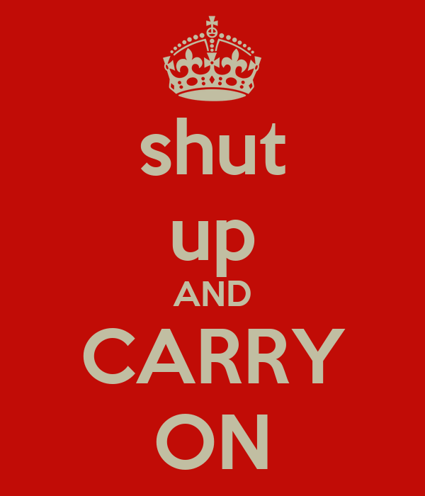 shut up AND CARRY ON