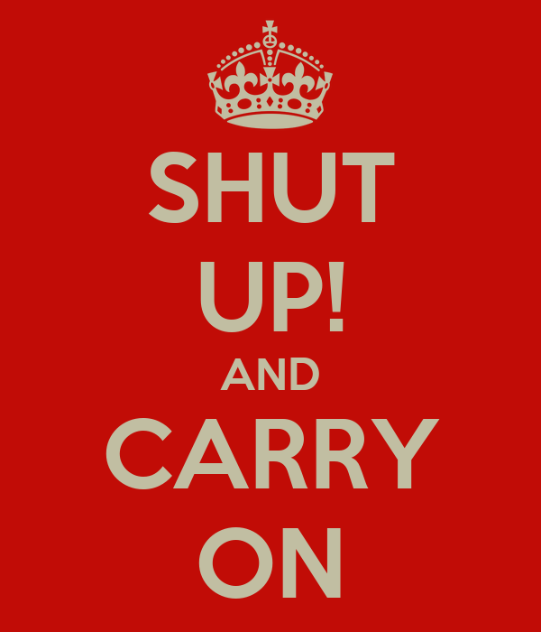 SHUT UP! AND CARRY ON