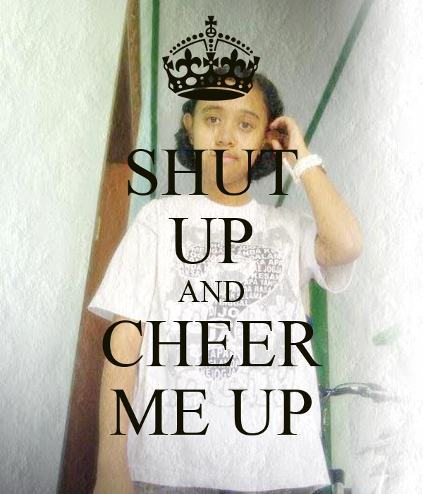 SHUT UP AND CHEER ME UP
