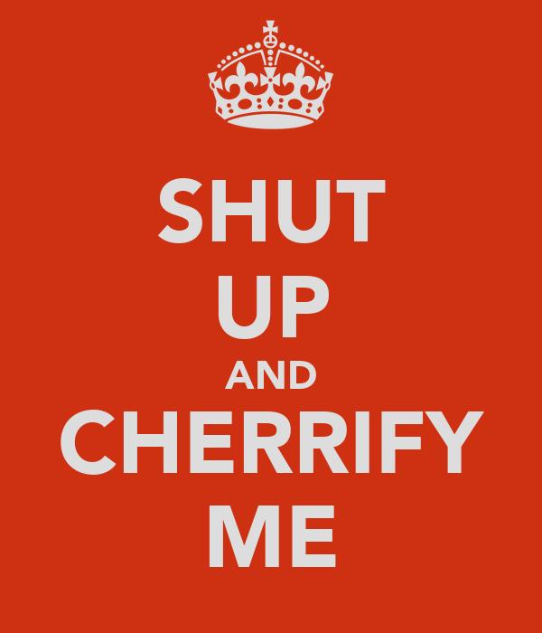 SHUT UP AND CHERRIFY ME