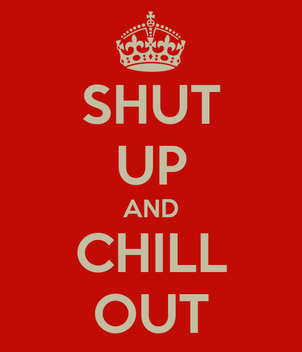 SHUT UP AND CHILL OUT