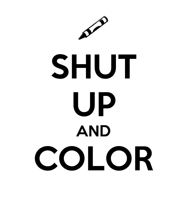 SHUT UP AND COLOR