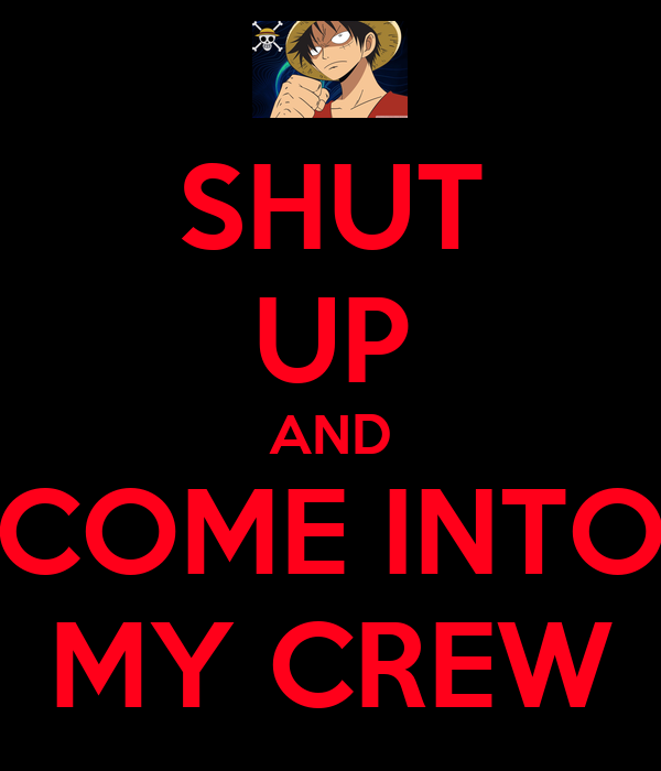 SHUT UP AND COME INTO MY CREW
