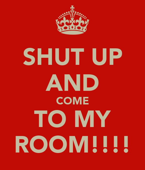 SHUT UP AND COME TO MY ROOM!!!!