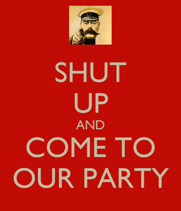SHUT UP AND COME TO OUR PARTY